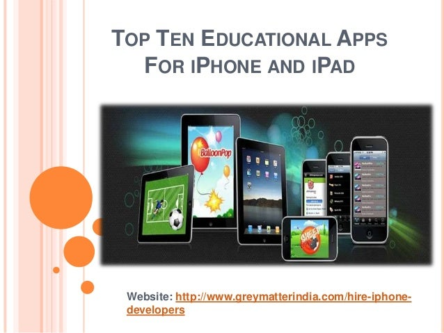 TOP TEN EDUCATIONAL APPS  FOR IPHONE AND IPAD Website: http://www.greymatterindia.com/hire-iphone- developers