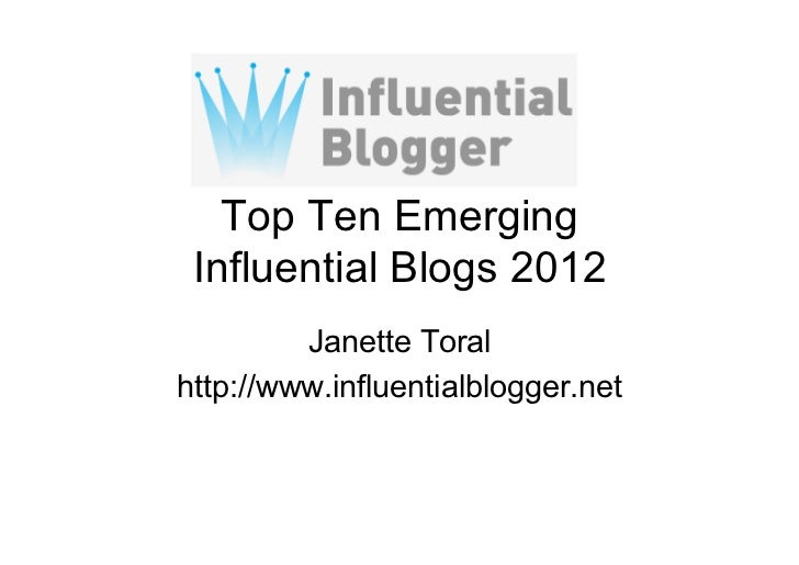 Top Ten Emerging Influential Blogs 2012         Janette Toralhttp://www.influentialblogger.net