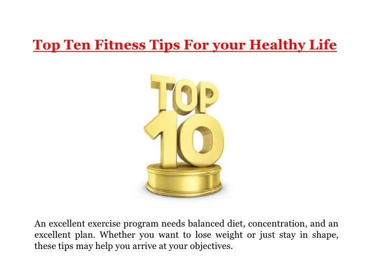 Top Ten Fitness Tips For your Healthy LifeAn excellent exercise program needs balanced diet, concentration, and anexcellen...