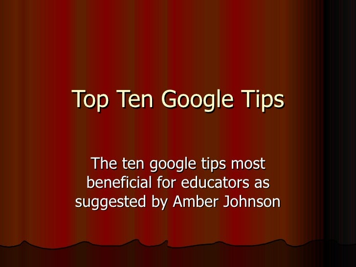 Top Ten Google Tips The ten google tips most beneficial for educators as suggested by Amber Johnson