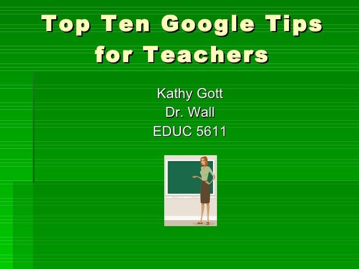 Top Ten Google Tips for Teachers <ul><li>Kathy Gott </li></ul><ul><li>Dr. Wall </li></ul><ul><li>EDUC 5611 </li></ul>