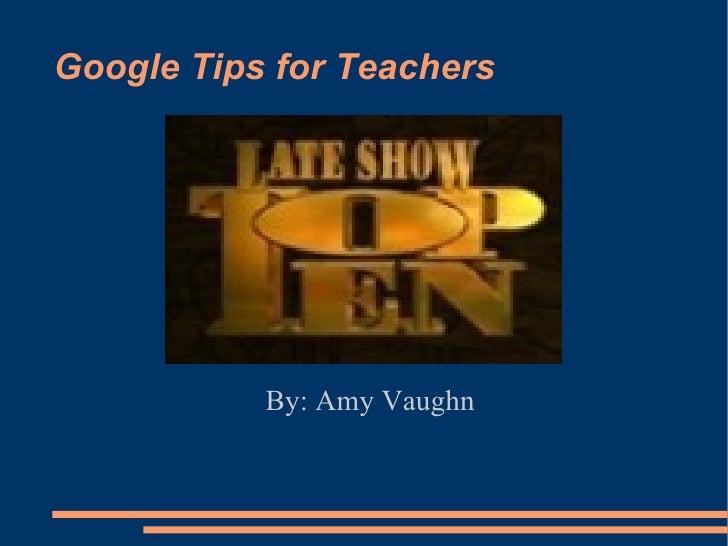Google Tips for Teachers Top Ten   By: Amy Vaughn