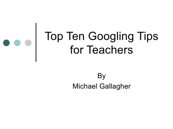 Top Ten Googling Tips for Teachers By Michael Gallagher