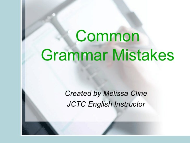Common Grammar Mistakes Created by Melissa Cline JCTC English Instructor