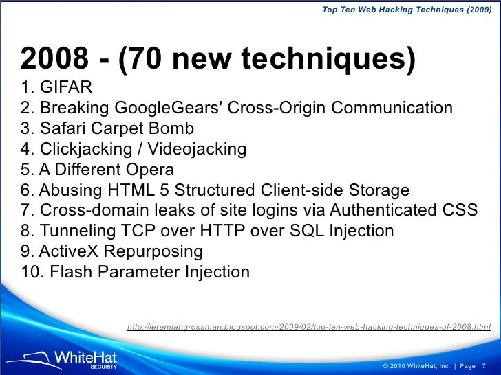 Top Ten Web Hacking Techniques (2009)     2008 - (70 new techniques) 1. GIFAR 2. Breaking GoogleGears' Cross-Origin Commun...