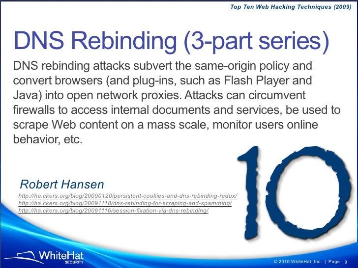 Top Ten Web Hacking Techniques (2009)     DNS Rebinding (3-part series) DNS rebinding attacks subvert the same-origin poli...