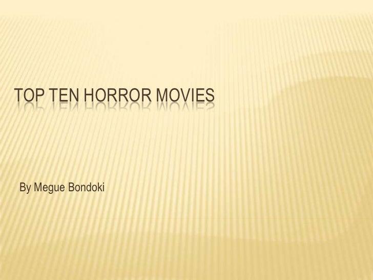 TOP TEN HORROR MOVIESBy Megue Bondoki