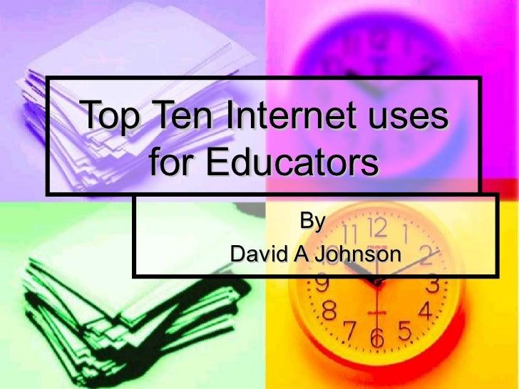 Top Ten Internet uses for Educators By  David A Johnson