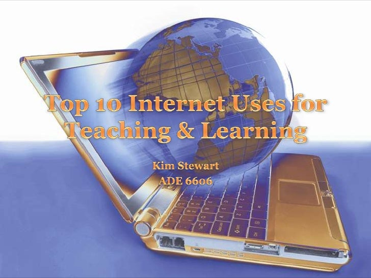 Top 10 Internet Uses for Teaching & Learning<br />Kim Stewart<br />ADE 6606<br />