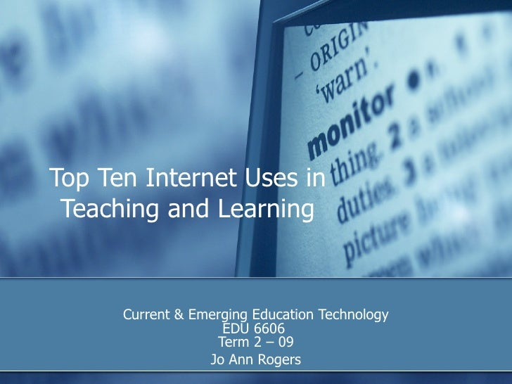 Top Ten Internet Uses in Teaching and Learning Current & Emerging Education Technology EDU 6606  Term 2 – 09 Jo Ann Rogers