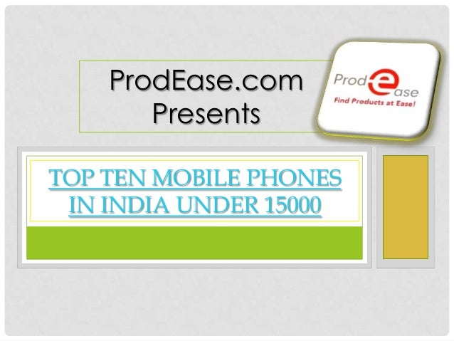 TOP TEN MOBILE PHONESIN INDIA UNDER 15000ProdEase.comPresents