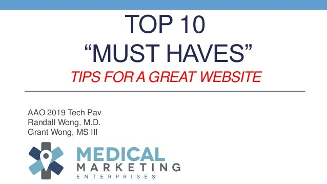 """TOP 10 """"MUST HAVES"""" TIPS FOR A GREAT WEBSITE AAO 2019 Tech Pav Randall Wong, M.D. Grant Wong, MS III"""