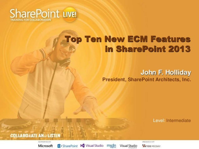 Top Ten New ECM Features in SharePoint 2013 John F. Holliday President, SharePoint Architects, Inc. Level: Intermediate