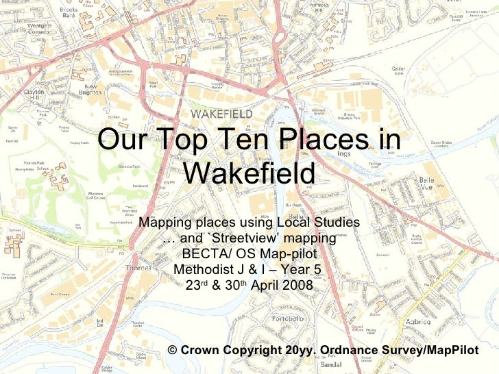 Our Top Ten Places in Wakefield Mapping places using Local Studies …  and `Streetview' mapping BECTA/ OS Map-pilot Methodi...