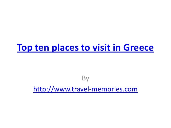 Top ten places to visit in Greece                 By   http://www.travel-memories.com