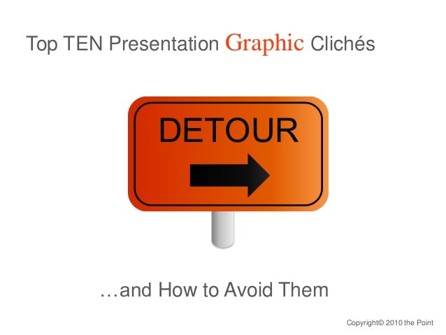 Top TEN Presentation Graphic Clichés …and How to Avoid Them DETOUR Copyright© 2010 the Point