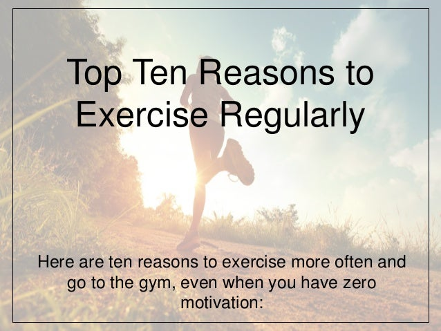 Top Ten Reasons to Exercise Regularly Here are ten reasons to exercise more often and go to the gym, even when you have ze...