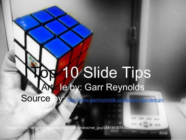Top 10 Slide Tips Top 10 Slide Tips Article by: Garr Reynolds Source by: http://www.garrreynolds.com/preso-tips/design/ Im...