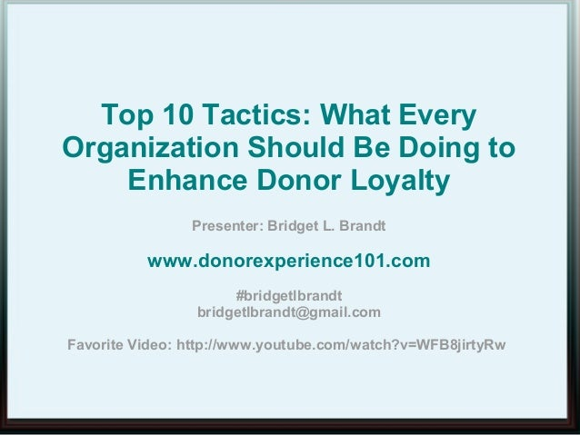Top 10 Tactics: What EveryOrganization Should Be Doing toEnhance Donor LoyaltyPresenter: Bridget L. Brandtwww.donorexperie...