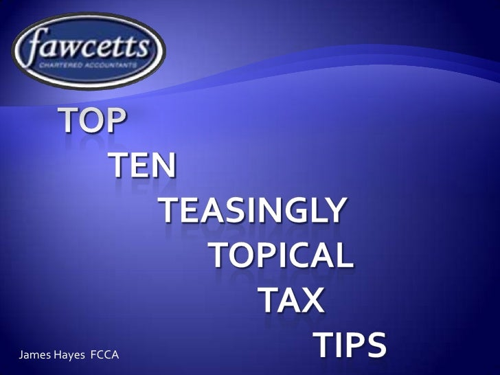 Top 	Ten		Teasingly		Topical		Tax					 Tips<br />James Hayes  FCCA<br />