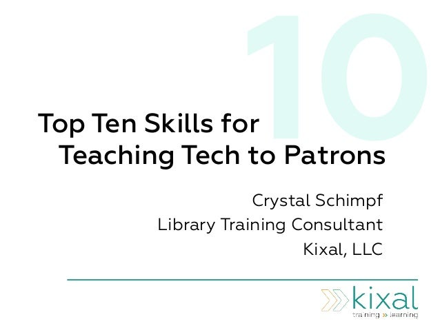 10Top Ten Skills for Teaching Tech to Patrons Crystal Schimpf Library Training Consultant Kixal, LLC