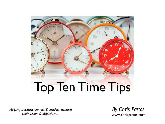 Top Ten Time Tips Helping business owners & leaders achieve their vision & objectives... By Chris Pattas www.chrispattas.c...