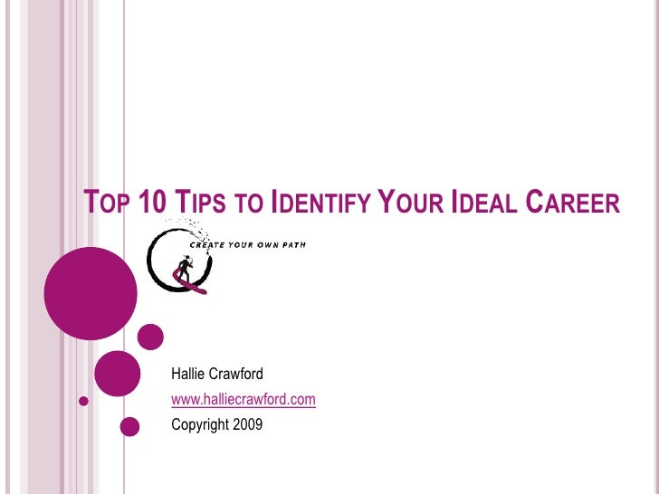 TOP 10 TIPS TO IDENTIFY YOUR IDEAL CAREER  Hallie Crawford www.halliecrawford.com Copyright 2009