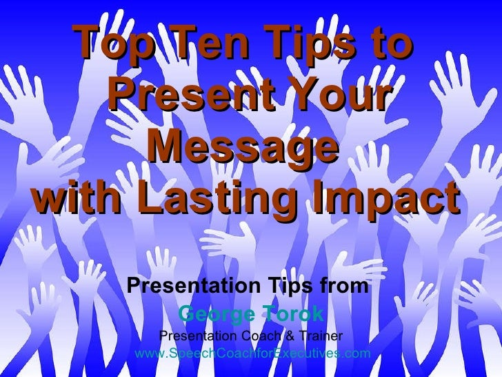 Top Ten Tips to  Present Your Message  with Lasting Impact   Presentation Tips from  George Torok Presentation Coach & Tra...