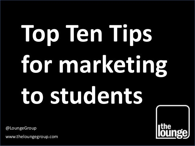 Top Ten Tips  for marketing  to students @LoungeGroup www.theloungegroup.com