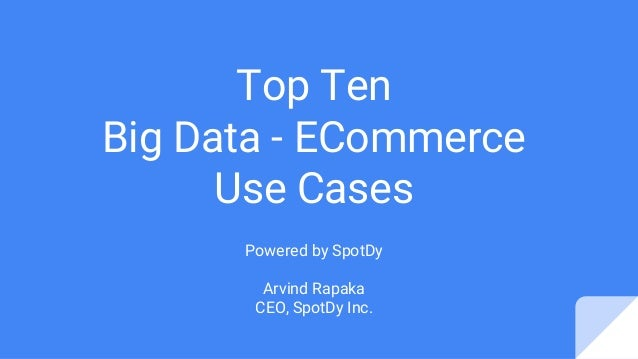 Top Ten Big Data - ECommerce Use Cases Powered by SpotDy Arvind Rapaka CEO, SpotDy Inc.