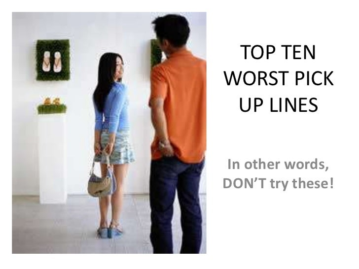 TOP TEN WORST PICK UP LINES<br />In other words, DON'T try these!<br />
