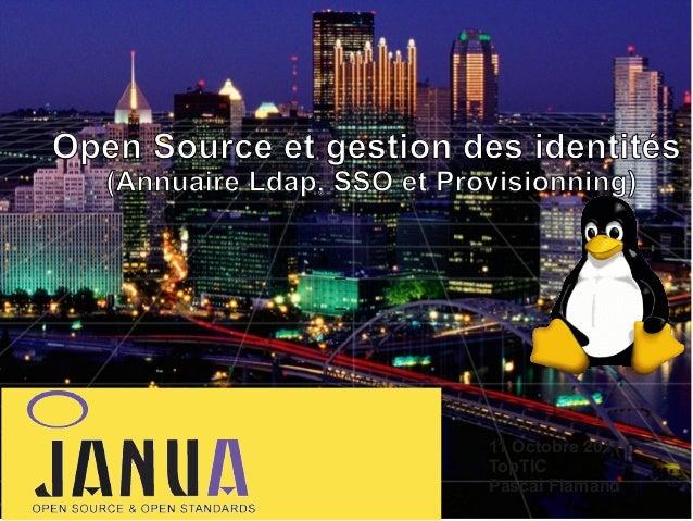 Open Source et gestion des identités (Annuaire Ldap, SSO et Provisionning)  – – –  11 Octobre 2011 TopTIC Pascal Flamand