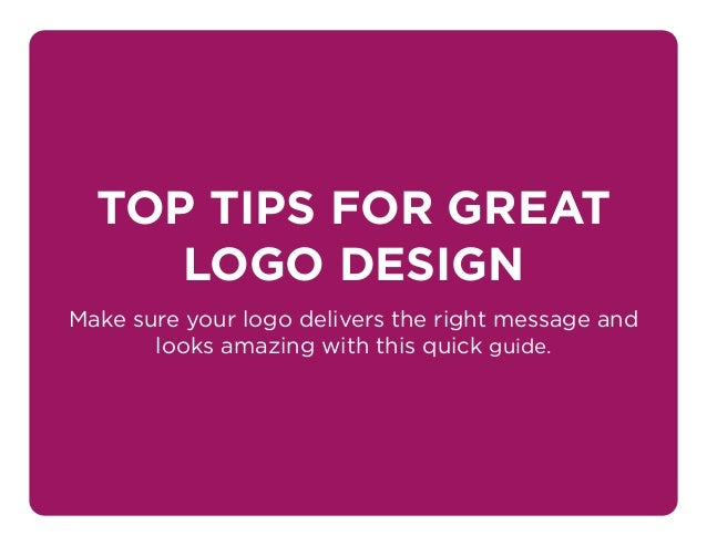 TOP TIPS FOR GREAT LOGO DESIGN Make sure your logo delivers the right message and looks amazing with this quick guide.