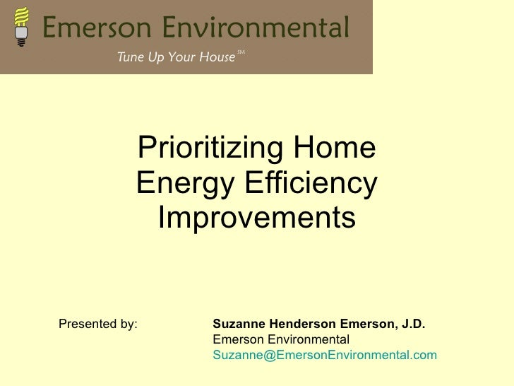 Prioritizing Home Energy Efficiency Improvements Presented by: Suzanne Henderson Emerson, J.D. Emerson Environmental [emai...