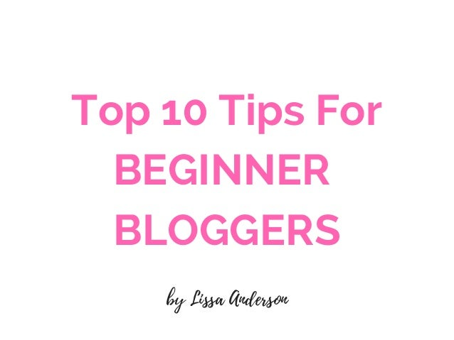 Top 10 Tips For BEGINNER� BLOGGERS by Lissa Anderson