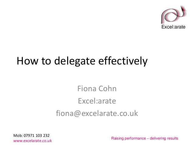Excel:arate Mob: 07971 103 232 www.excelarate.co.uk Raising performance – delivering results How to delegate effectively F...