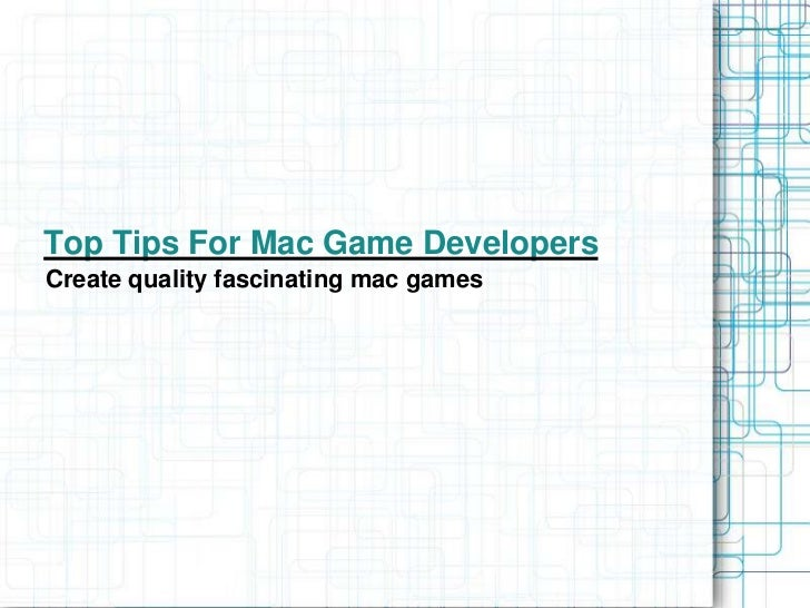 Top Tips For Mac Game DevelopersCreate quality fascinating mac games