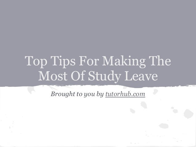 Top Tips For Making TheMost Of Study LeaveBrought to you by tutorhub.com