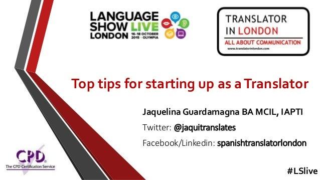 Top tips for starting up as aTranslator Jaquelina Guardamagna BA MCIL, IAPTI Twitter: @jaquitranslates Facebook/Linkedin: ...