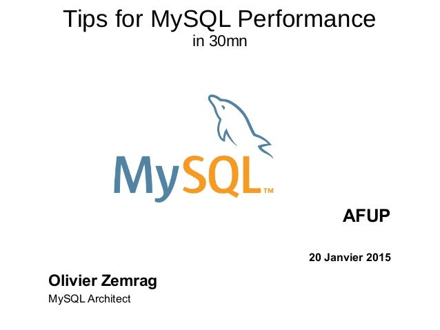 Tips for MySQL Performance in 30mn AFUP 20 Janvier 2015 Olivier Zemrag MySQL Architect