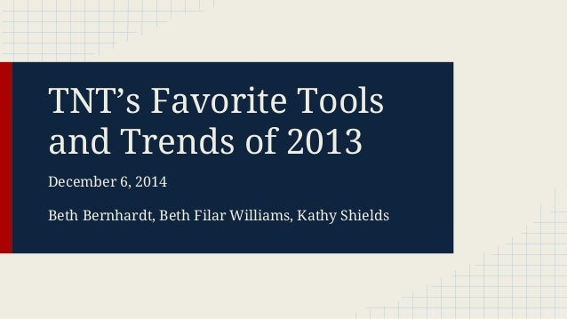 TNT's Favorite Tools and Trends of 2013 December 6, 2014 Beth Bernhardt, Beth Filar Williams, Kathy Shields
