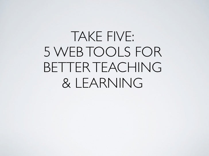 TAKE FIVE: 5 WEB TOOLS FOR BETTER TEACHING    &LEARNING