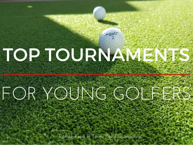 TOP TOURNAMENTS FOR YOUNG GOLFERS Patrick Reed & Team Reed Foundation