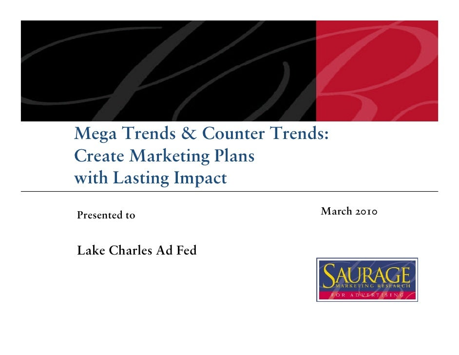 Mega Trends & Counter Trends: Create Marketing Plans with Lasting Impact Presented to                March 2010   Lake Cha...