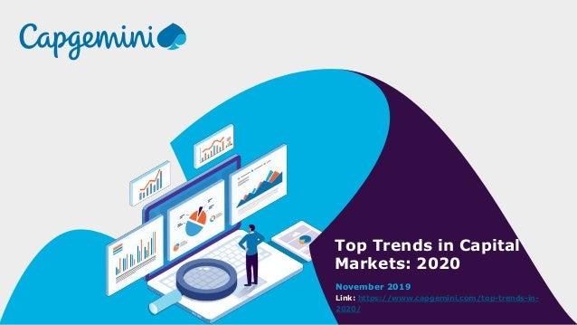 Top Trends in Capital Markets: 2020 November 2019 Link: https://www.capgemini.com/top-trends-in- 2020/