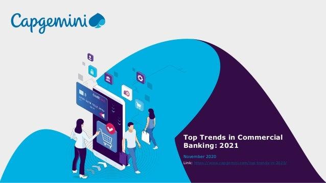 Top Trends in Commercial Banking: 2021 November 2020 Link: https://www.capgemini.com/top-trends-in-2020/