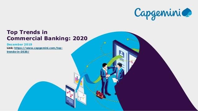 Top Trends in Commercial Banking: 2020 December 2019 Link: https://www.capgemini.com/top- trends-in-2020/