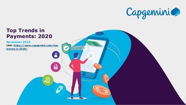 Top Trends in Payments: 2020 November 2019 Link: https://www.capgemini.com/top- trends-in-2020/