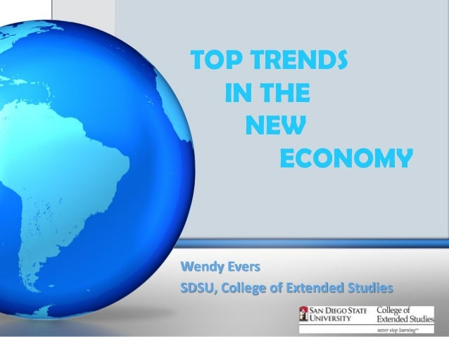 TOP TRENDS   IN THE     NEW       ECONOMYWendy EversSDSU, College of Extended Studies