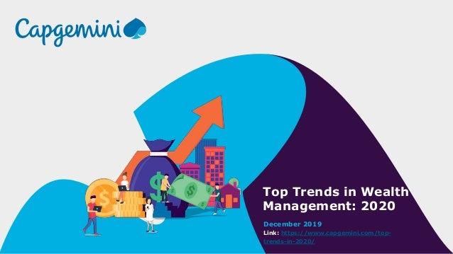 Top Trends in Wealth Management: 2020 December 2019 Link: https://www.capgemini.com/top- trends-in-2020/
